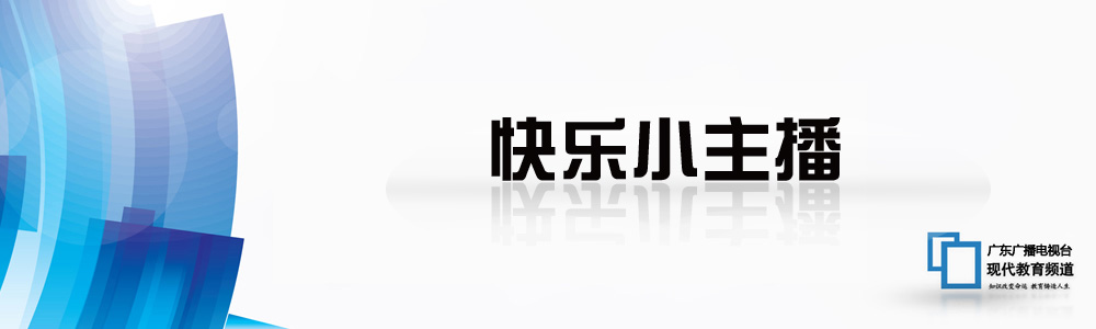 探索频道招牌节目_《快乐小主播》第34期-广东广播电视台现代教育频道官网